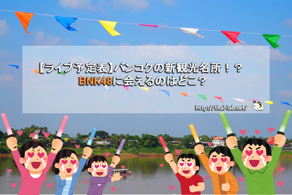【ライブ予定表】バンコクの新観光名所!? BNK48に会えるのはどこ?