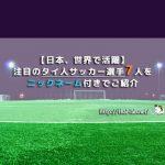 【日本、世界で活躍】注目のタイ人サッカー選手7人をニックネーム付きでご紹介