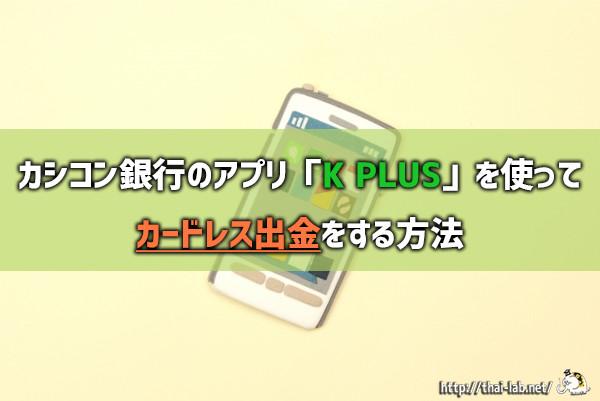 カシコン銀行のアプリ「K PLUS」を使ってカードレス出金をする方法